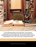 The Operations of Surgery: Intended Especially for the Use of Those Recently Appointed on a Hospital Staff and for Those Preparing for the Higher