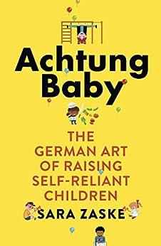 Achtung Baby: The German Art of Raising Self-Reliant Children by [Zaske, Sara]