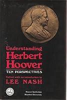 Understanding Herbert Hoover: Ten Perspectives (Hoover Institution Press Publication)