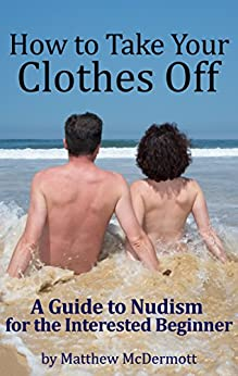 How to Take Your Clothes Off: A Guide to Nudism for the Interested Beginner by [McDermott, Matthew]