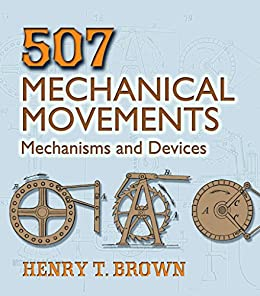 507 Mechanical Movements: Mechanisms and Devices (Dover Science Books) (English Edition) by [Brown, Henry T.]
