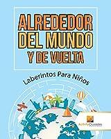 Alrededor del Mundo y de Vuelta: Laberintos Para Niños