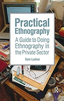 Practical Ethnography: A Guide to Doing Ethnography in the Private Sector by [Ladner, Sam]