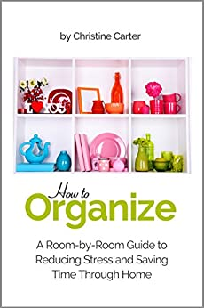 Organizing your Home: A Room-by-Room Guide to Reducing Stress and Saving Time Through Home Organization by [Carter, Christine J.]