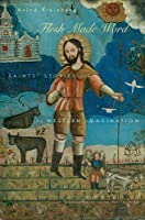Flesh Made Word: Saints' Stories and the Western Imagination