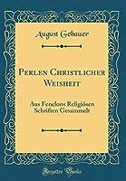 Perlen Christlicher Weisheit: Aus Fenelons Religioesen Schriften Gesammelt (Classic Reprint)
