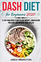 DASH DIET FOR BEGINNERS 2020: 21 Day Dash Meal Plan to Lose Weight, Lower Blood Pressure and Improve Your Health