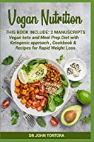Vegan Nutrition: This book include:2 Manuscripts Vegan keto and Meal Prep.Diet with Ketogenic approach , Cookbook & Recipes for Rapid Weight Loss.
