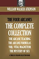 The Four Arcanes: The Complete Arcane Collection of Four Books - the Arcane Teaching, Arcane Formulas, Vril & the Mystery of Sex