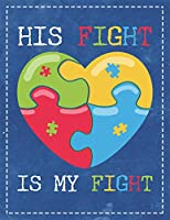 Autism Awareness: His Fight Is My Fight Beautiful Autisitic Puzzle Heart Composition Notebook College Students Wide Ruled Line Paper 8.5x11 Mom Dad Supporting Autism & Autistic Kids