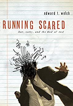 Running Scared: Fear, Worry, and the God of Rest by [Welch, Edward T.]