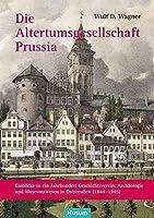 Die Altertumsgesellschaft Prussia: Einblicke in ein Jahrhundert Geschichtsverein, Archaeologie und Museumswesen in Ostpreussen (1844-1945)