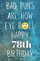 Bad Puns Are How Eye Roll Happy 78th Birthday: Funny Pun 78th Birthday Card Quote Journal / Notebook / Diary / Greetings / Appreciation Gift (6 x 9 - 110 Blank Lined Pages)