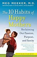 The 10 Habits of Happy Mothers: Reclaiming Our Passion, Purpose, and Sanity by Meg Meeker(2011-09-06)