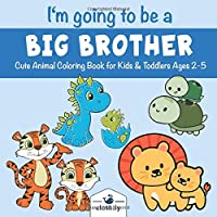 I'm Going to be a Big Brother Cute Animal Coloring Book for Kids & Toddlers Ages 2-5: Big Brother Coloring Book for Future Big Brothers | Big Brother Announcement and Baby Shower Party Gift Idea