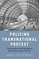 Policing Transnational Protest: Liberal Imperialism and the Surveillance of Anticolonialists in Europe, 1905-1945
