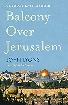 Balcony Over Jerusalem: A Middle East Memoir by [Lyons, John]