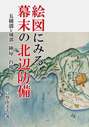 絵図にみる幕末の北辺防備: 五稜郭と城郭・陣屋・台場