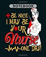 Notebook: be nice i may be your nurse one day - 50 sheets, 100 pages - 8 x 10 inches