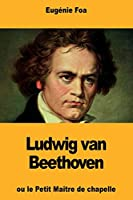 Ludwig Van Beethoven: Ou Le Petit Maître de Chapelle