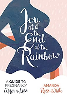 Joy at the End of the Rainbow: A Guide for Pregnancy After a Loss by [Ross-White, Amanda]
