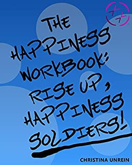 The Happiness Workbook: Rise Up, Happiness Soldiers by [Unrein, Christina]