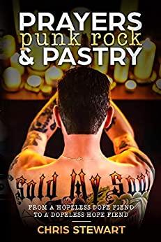 Prayers, Punk rock and Pastry: From a hopeless dope fiend to a dopeless hope fiend by [Stewart, Chris]