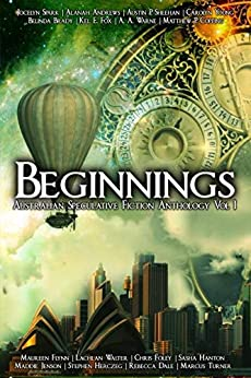 Beginnings: An Australian Speculative Fiction Anthology by [Authors, Various Australian, Spark, Jocelyn, Andrews, Alanah, Sheehan, Austin P., Walter, Lachlan , Young, Carolyn, Warne, A.A. , Foley, Chris, Herczeg, Stephen, Hanton, Sasha, Fox, Kel E. , Copping, Matthew P.,  Jensen, Maddie, Brady, Belinda, Dale, Rebecca, Turner, Marcus, Flynn, Maureen]