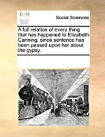 A Full Relation of Every Thing That Has Happened to Elizabeth Canning, Since Sentence Has Been Passed Upon Her about the Gypsy.