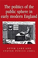 The Politics of the Public Sphere in Early Modern England (Politics, Culture and Society in Early Modern Britain)