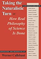 Taking the Naturalistic Turn, Or How Real Philosophy of Science Is Done (Science and Its Conceptual Foundations series)