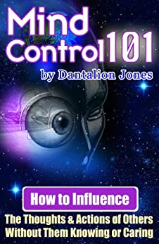 Mind Control 101: How To Influence The Thoughts And Actions Of Others Without Them Knowing Or Caring by [Jones, Dantalion]