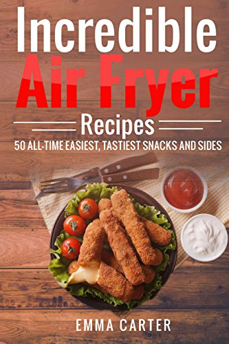 Incredible Air Fryer Recipes 50 All-Time Easiest, Tastiest Snacks and Sides (English Edition)