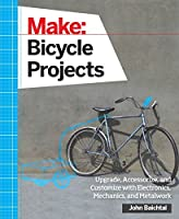 Make: Bicycle Projects: Upgrade, Accessorize, and Customize with Electronics, Mechanics, and Metalwork by John Baichtal(2015-09-07)