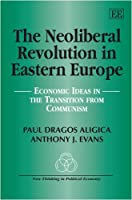The Neoliberal Revolution in Eastern Europe: Economic Ideas in the Transition from Communism (New Thinking in Political Economy)