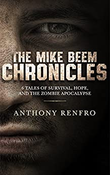 The Mike Beem Chronicles: 6 Tales of Survival, Hope, and The Zombie Apocalypse by [Renfro, Anthony]