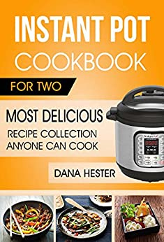 Instant Pot Cookbook For Two: Most Delicious Recipe Collection Anyone Can Cook by [Hester, Dana]