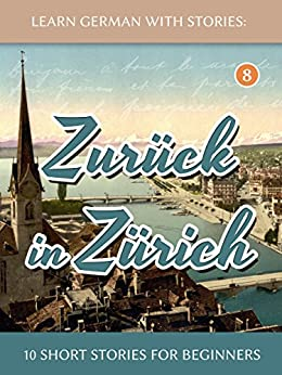 [Klein, André]のLearn German With Stories: Zurück in Zürich - 10 Short Stories For Beginners (Dino lernt Deutsch 8) (German Edition)