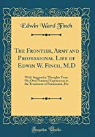 The Frontier, Army and Professional Life of Edwin W. Finch, M.D: With Suggestive Thoughts from His Own Personal Experiences in the Treatment of Pneumonia, Etc (Classic Reprint)