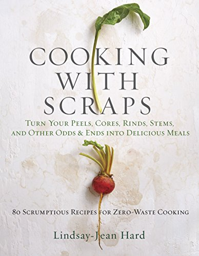Cooking with Scraps: Turn Your Peels, Cores, Rinds, Stems, and Other Odds and Ends into Delicious Meals (English Edition)