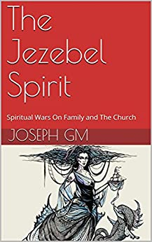 [GM, Joseph]のThe Jezebel Spirit: Spiritual Wars On Family and The Church (English Edition)