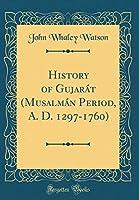 History of Gujarát (Musalmán Period, A. D. 1297-1760) (Classic Reprint)