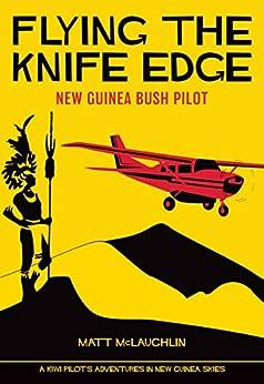 Flying the Knife Edge: New Guinea Bush Pilot by [McLaughlin, Matt]