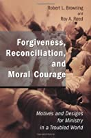 Forgiveness, Reconciliation, and Moral Courage: Motives and Designs for Ministry in a Troubled World (Studies in Practical Theology)