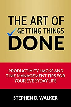 The Art of Getting Things Done: Productivity Hacks and Time Management Tips for Your Everyday Life (Time Management Books) by [Walker, Stephen D.]
