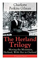 The Herland Trilogy: Moving the Mountain, Herland, With Her in Ourland (Utopian Classic): From the famous American novelist, feminist, social reformer and deeply respected sociologist who holds an important place in feminist fiction, well-known for her short story The Yellow W