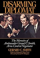 Disarming Diplomat: The Memoirs of Gerard C. Smith, Arms Control Negotiator (W. Alton Jones Foundation Series on the Presidency and Arms Control)