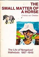 "The Small Matter of a Horse: The Life of ""Nongoloza"" Mathebula 1867-1948"