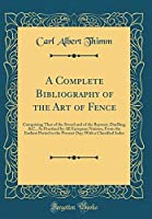 A Complete Bibliography of the Art of Fence: Comprising That of the Sword and of the Bayonet, Duelling, &c., as Practised by All European Nations, from the Earliest Period to the Present Day; With a Classified Index (Classic Reprint)