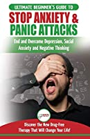 Stop Anxiety & Panic Attacks: The Ultimate Beginner's Guide to End and Overcome Depression, Social Anxiety and Negative Thinking Discover the New Drug-Free Therapy That Will Change Your Life!